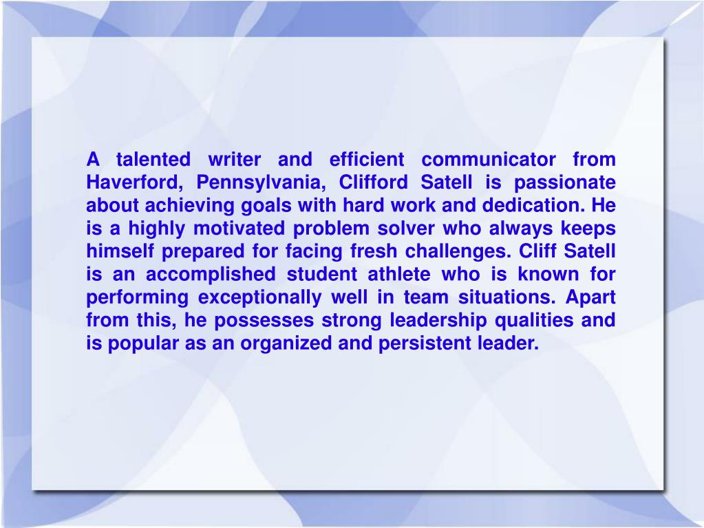 A talented writer and efficient communicator from Haverford, Pennsylvania, Clifford Satell is passionate about achieving goals with hard work and dedication. He is a highly motivated problem solver who always keeps himself prepared for facing fresh challenges. Cliff Satell is an accomplished student athlete who is known for performing exceptionally well in team situations. Apart from this, he possesses strong leadership qualities and is popular as an organized and persistent leader.