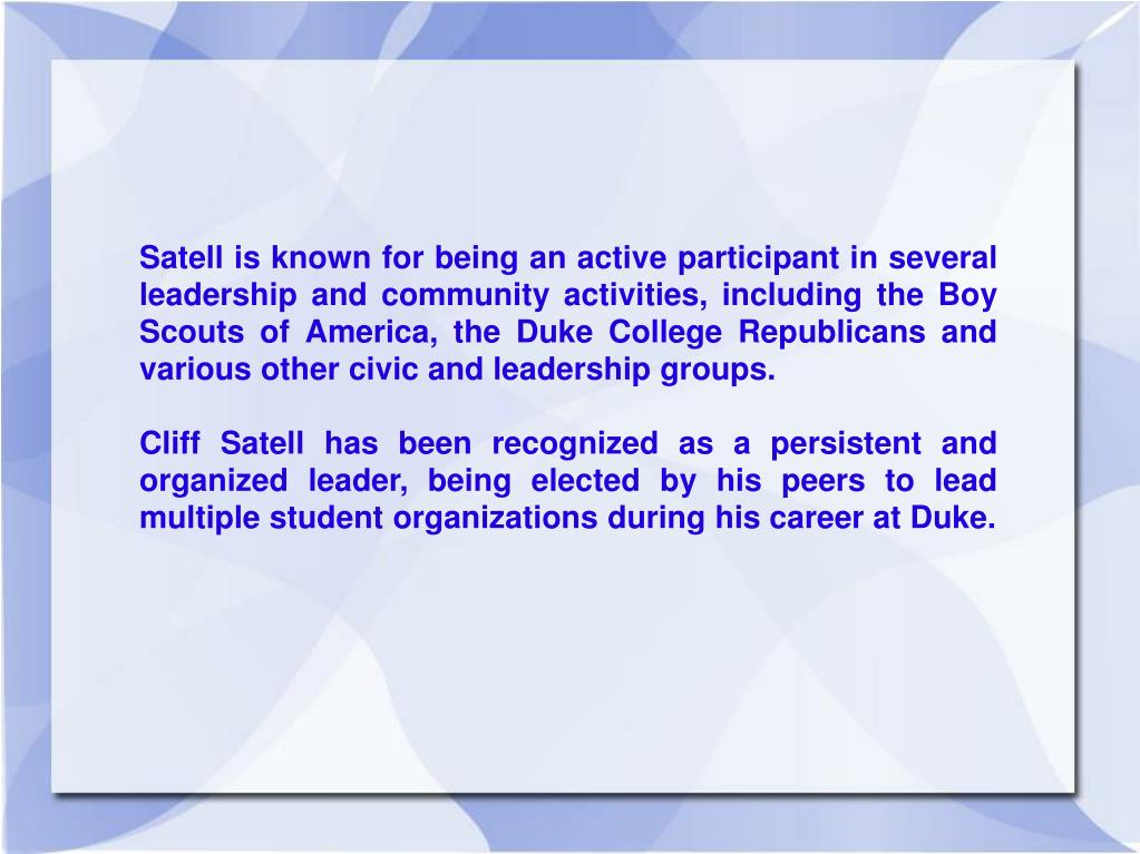 Satell is known for being an active participant in several leadership and community activities, including the Boy Scouts of America, the Duke College Republicans and various other civic and leadership groups.