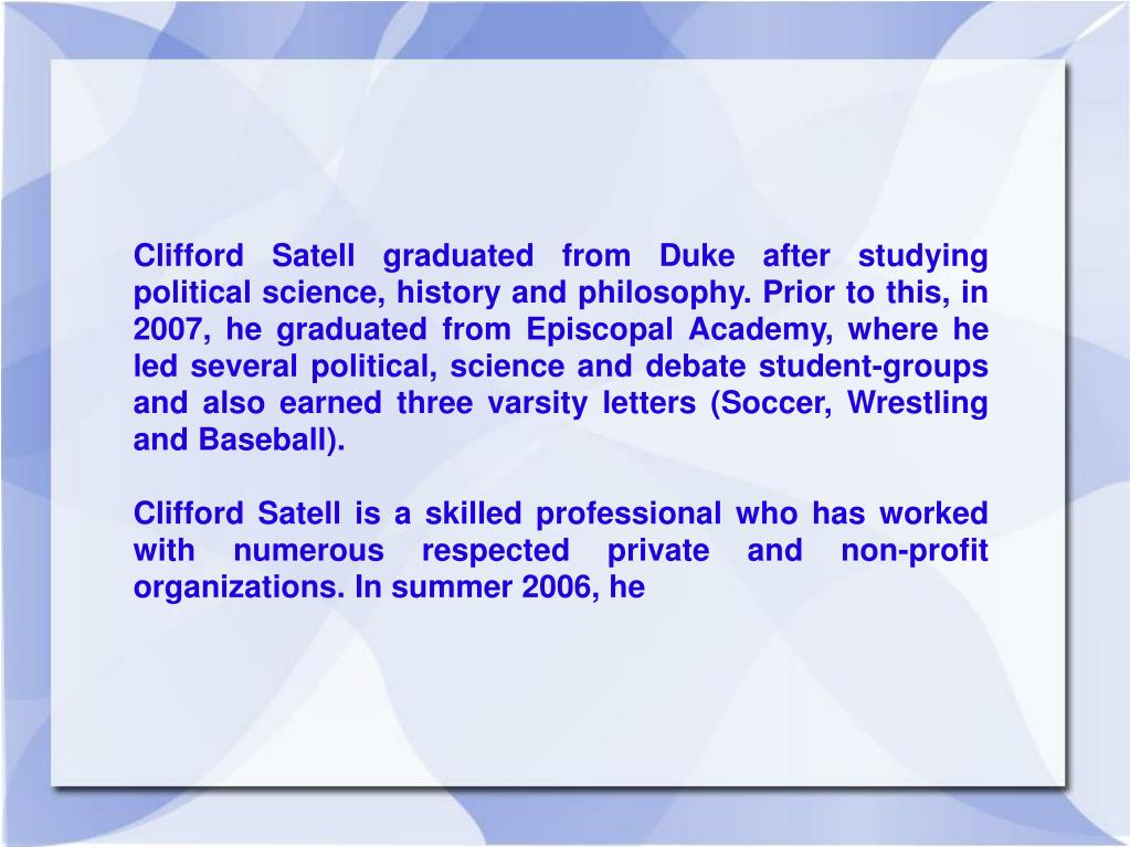 Clifford Satell graduated from Duke after studying political science, history and philosophy. Prior to this, in 2007, he graduated from Episcopal Academy, where he led several political, science and debate student-groups and also earned three varsity letters (Soccer, Wrestling and Baseball).