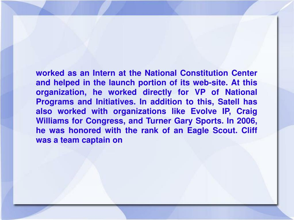 worked as an Intern at the National Constitution Center and helped in the launch portion of its web-site. At this organization, he worked directly for VP of National Programs and Initiatives. In addition to this, Satell has also worked with organizations like Evolve IP, Craig Williams for Congress, and Turner Gary Sports. In 2006, he was honored with the rank of an Eagle Scout. Cliff was a team captain on