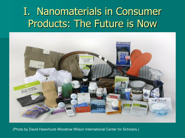 I.  Nanomaterials in Consumer Products: The Future is Now