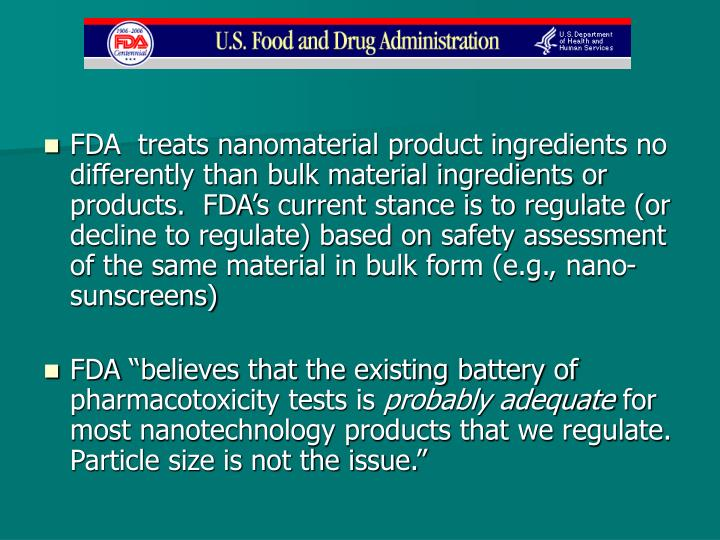 FDA  treats nanomaterial product ingredients no differently than bulk material ingredients or products.  FDA's current stance is to regulate (or decline to regulate) based on safety assessment of the same material in bulk form (e.g., nano- sunscreens)