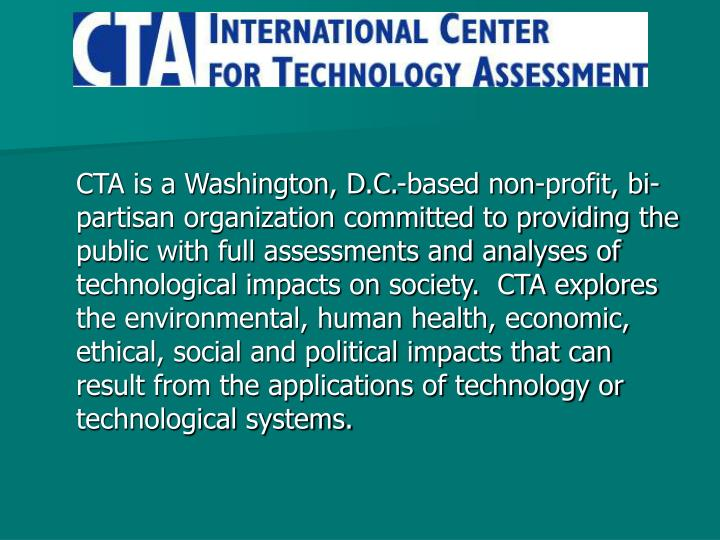 CTA is a Washington, D.C.-based non-profit, bi-partisan organization committed to providing the public with full assessments and analyses of technological impacts on society.  CTA explores the environmental, human health, economic, ethical, social and political impacts that can result from the applications of technology or technological systems.