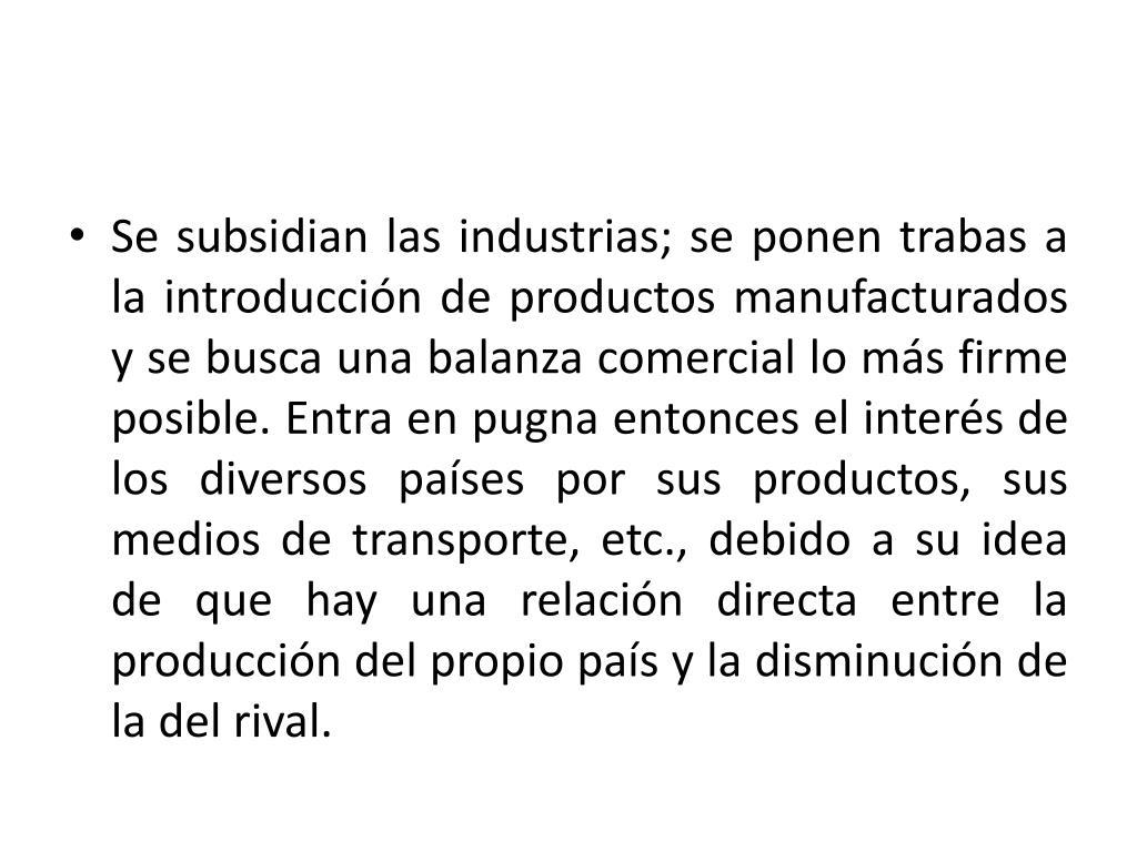 Se subsidian las industrias; se ponen trabas a la introducción de productos manufacturados y se busca una balanza comercial lo más firme posible. Entra en pugna entonces el interés de los diversos países por sus productos, sus medios de transporte, etc., debido a su idea de que hay una relación directa entre la producción del propio país y la disminución de la del rival.
