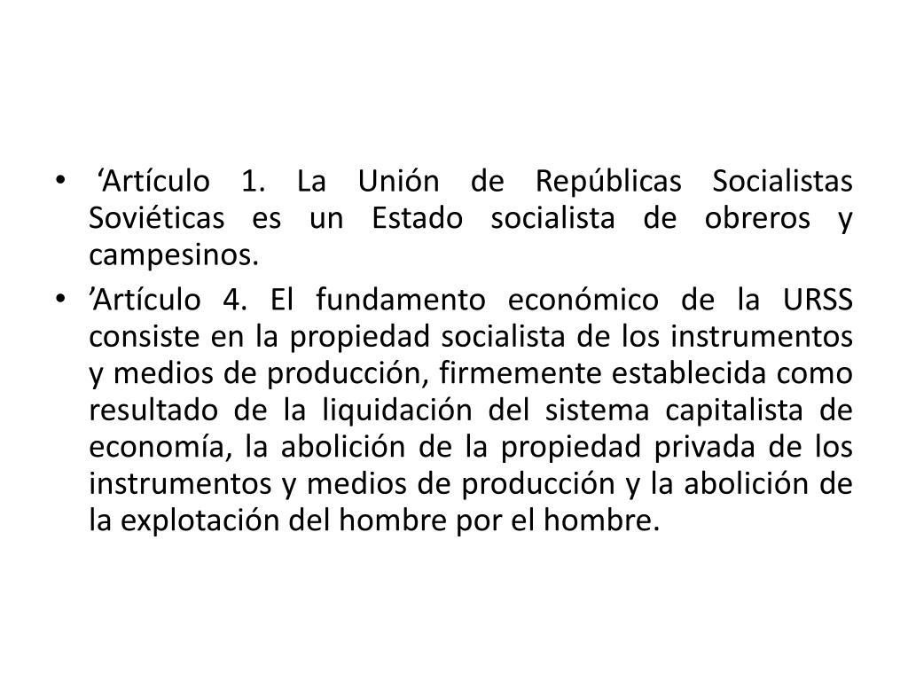 'Artículo 1. La Unión de Repúblicas Socialistas Soviéticas es un Estado socialista de obreros y campesinos.