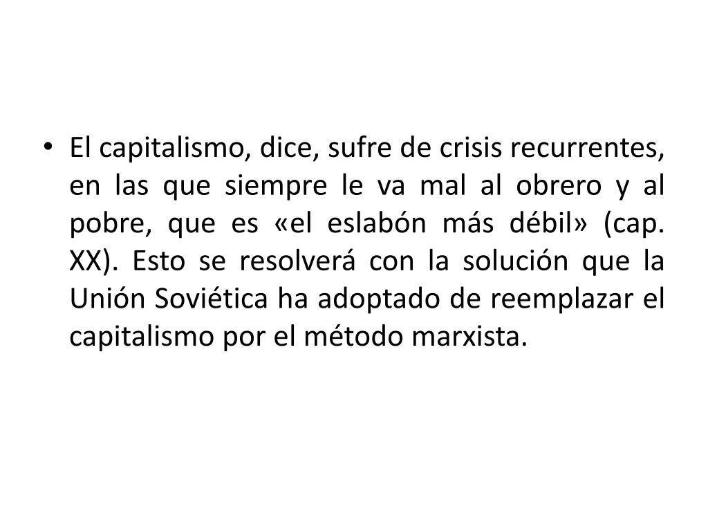 El capitalismo, dice, sufre de crisis recurrentes, en las que siempre le va mal al obrero y al pobre, que es «el eslabón más débil» (cap. XX). Esto se resolverá con la solución que la Unión Soviética ha adoptado de reemplazar el capitalismo por el método marxista.