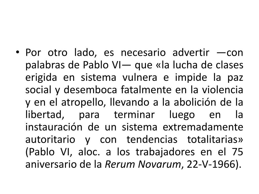 Por otro lado, es necesario advertir —con palabras de Pablo VI— que «la lucha de clases erigida en sistema vulnera e impide la paz social y desemboca fatalmente en la violencia y en el atropello, llevando a la abolición de la libertad, para terminar luego en la instauración de un sistema extremadamente autoritario y con tendencias totalitarias» (Pablo VI,