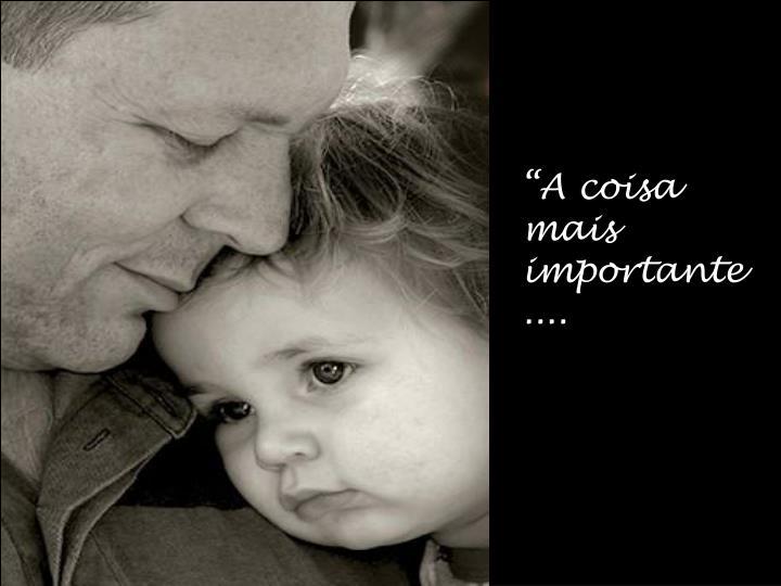 """""""A coisa mais importante ...."""