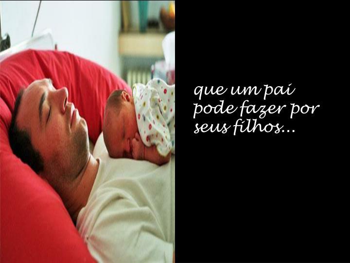 que um pai pode fazer por seus filhos...