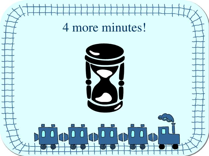 4 more minutes!