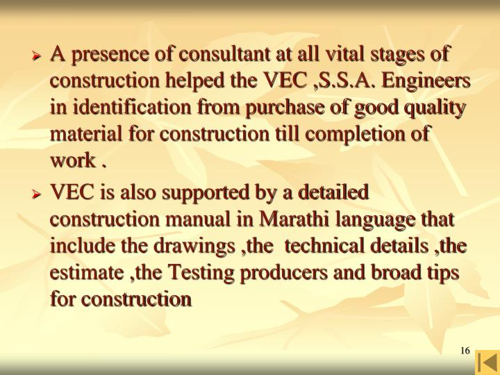 A presence of consultant at all vital stages of construction helped the VEC ,S.S.A. Engineers in identification from purchase of good quality material for construction till completion of work .