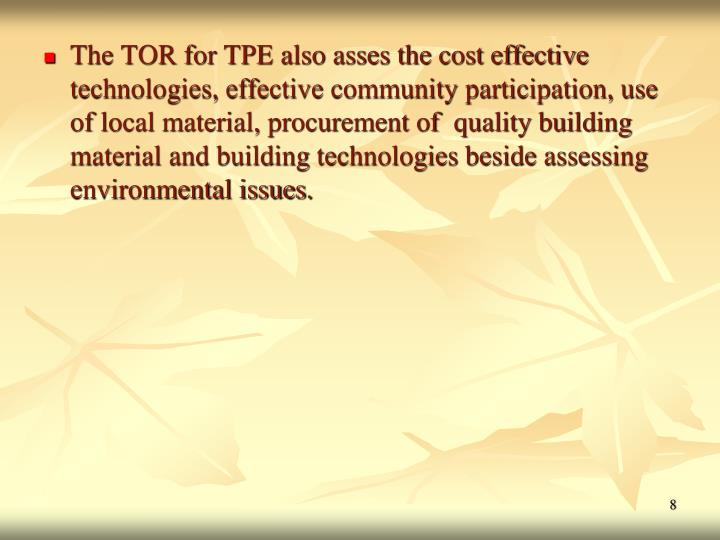 The TOR for TPE also asses the cost effective technologies, effective community participation, use of local material, procurement of  quality building material and building technologies beside assessing environmental issues.