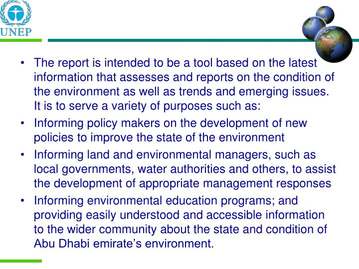 The report is intended to be a tool based on the latest information that assesses and reports on the condition of the environment as well as trends and emerging issues. It is to serve a variety of purposes such as: