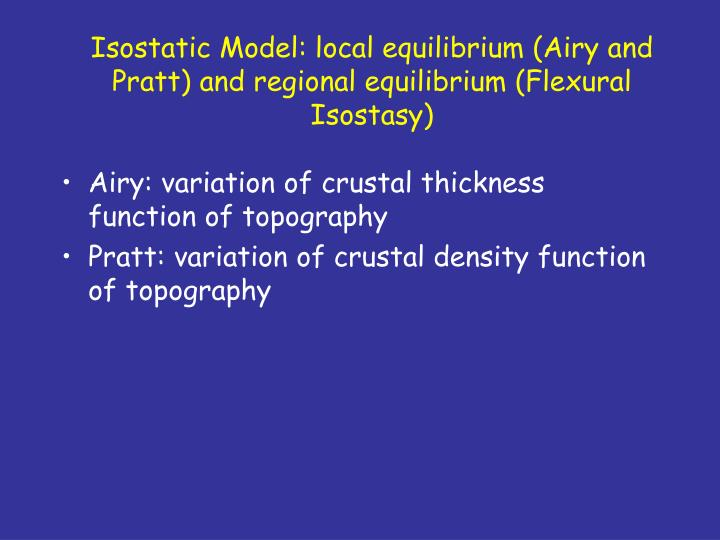 Isostatic Model: local equilibrium (Airy and Pratt) and regional equilibrium (Flexural Isostasy)