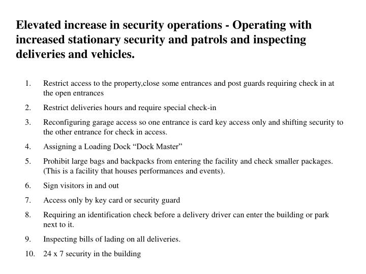 Elevated increase in security operations - Operating with increased stationary security and patrols and inspecting deliveries and vehicles.