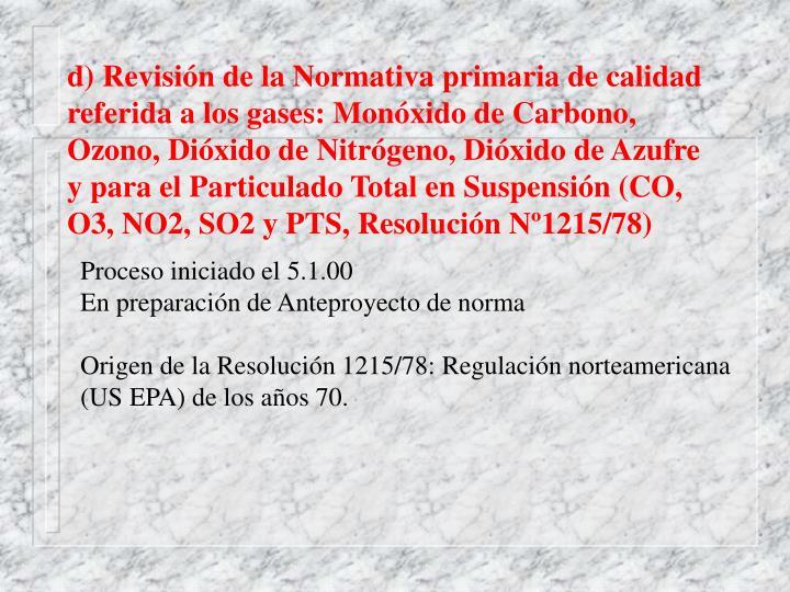 d) Revisión de la Normativa primaria de calidad  referida a los gases: Monóxido de Carbono, Ozono, Dióxido de Nitrógeno, Dióxido de Azufre y para el Particulado Total en Suspensión (CO, O3, NO2, SO2 y PTS, Resolución Nº1215/78)