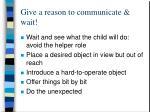 give a reason to communicate wait