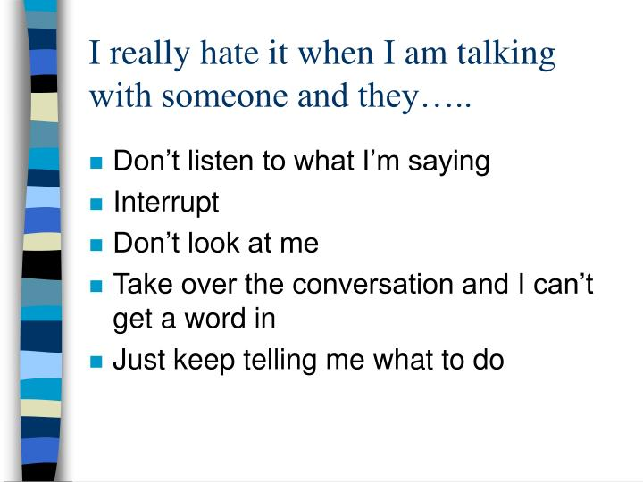 I really hate it when I am talking with someone and they…..
