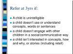refer at 3yrs if