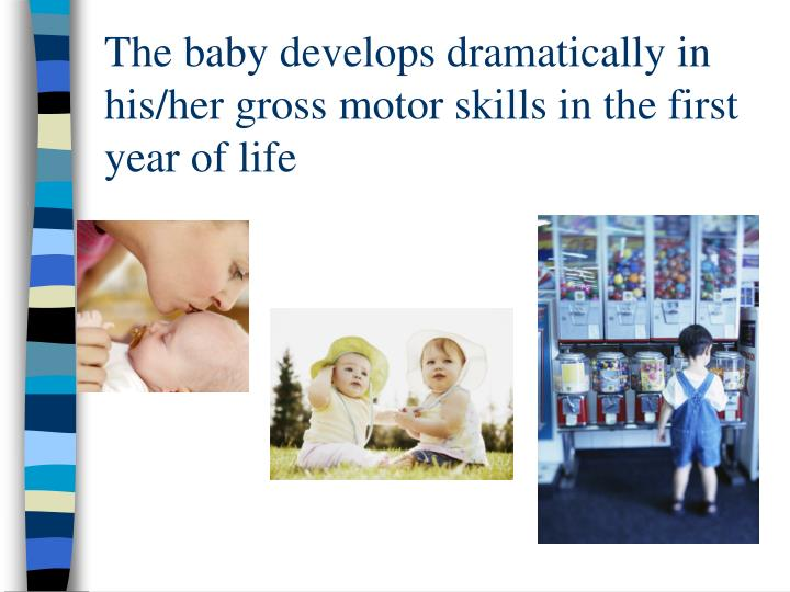 The baby develops dramatically in his/her gross motor skills in the first year of life