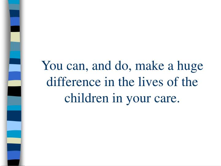 You can, and do, make a huge difference in the lives of the children in your care.