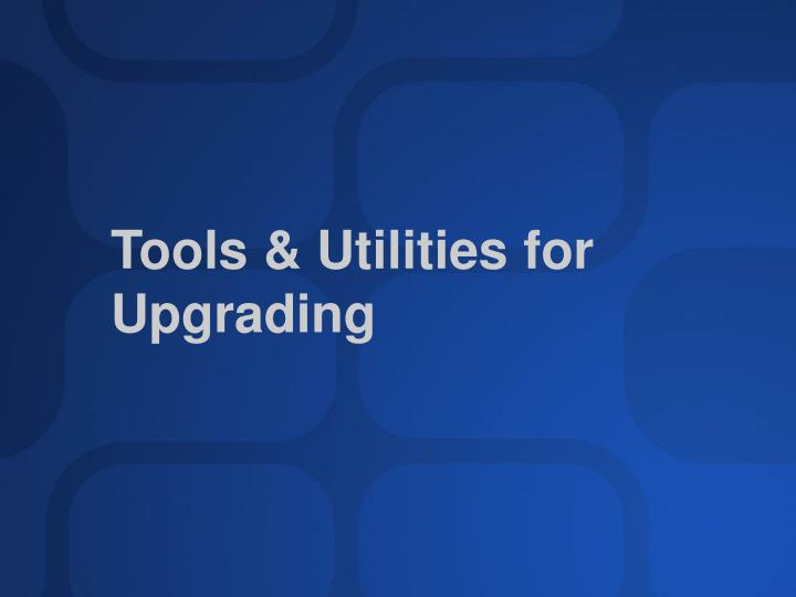 Tools & Utilities for Upgrading