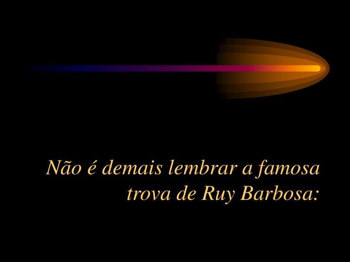 Não é demais lembrar a famosa trova de Ruy Barbosa: