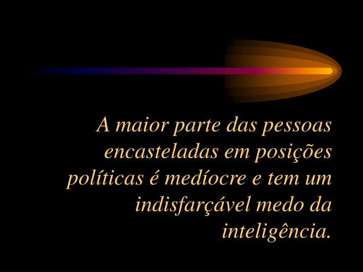A maior parte das pessoas encasteladas em posições políticas é medíocre e tem um indisfarçável medo da inteligência.