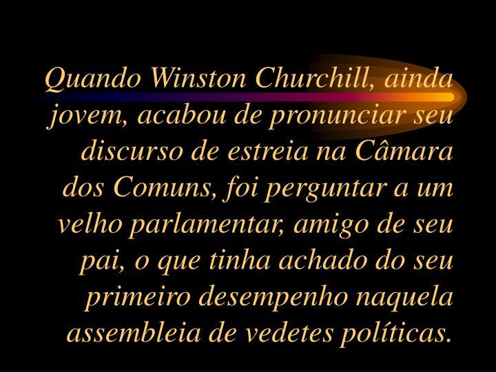 Quando Winston Churchill, ainda jovem, acabou de pronunciar seu discurso de estreia na Câmara dos Comuns, foi perguntar a um velho parlamentar, amigo de seu pai, o que tinha achado do seu primeiro desempenho naquela assembleia de vedetes políticas.