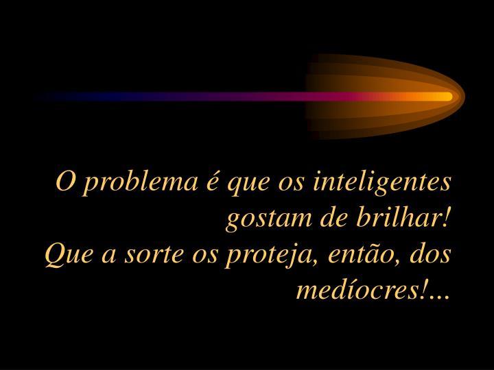 O problema é que os inteligentes gostam de brilhar!                                            Que a sorte os proteja, então, dos medíocres!...