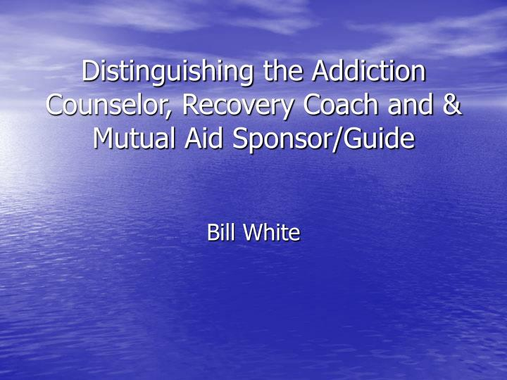 Distinguishing the Addiction Counselor, Recovery Coach and & Mutual Aid Sponsor/Guide