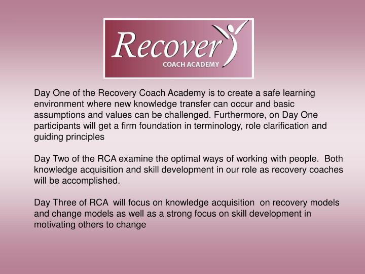 Day One of the Recovery Coach Academy is to create a safe learning environment where new knowledge transfer can occur and basic assumptions and values can be challenged. Furthermore, on Day One participants will get a firm foundation in terminology, role clarification and guiding principles