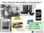 how should we model a computer
