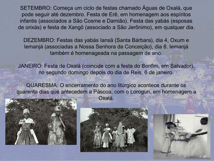 SETEMBRO: Começa um ciclo de festas chamado Águas de Oxalá, que pode seguir até dezembro. Festa de Erê, em homenagem aos espíritos infantis (associados a São Cosme e Damião). Festa das yabás (esposas de orixás) e festa de Xangô (associado a São Jerônimo), em qualquer dia.