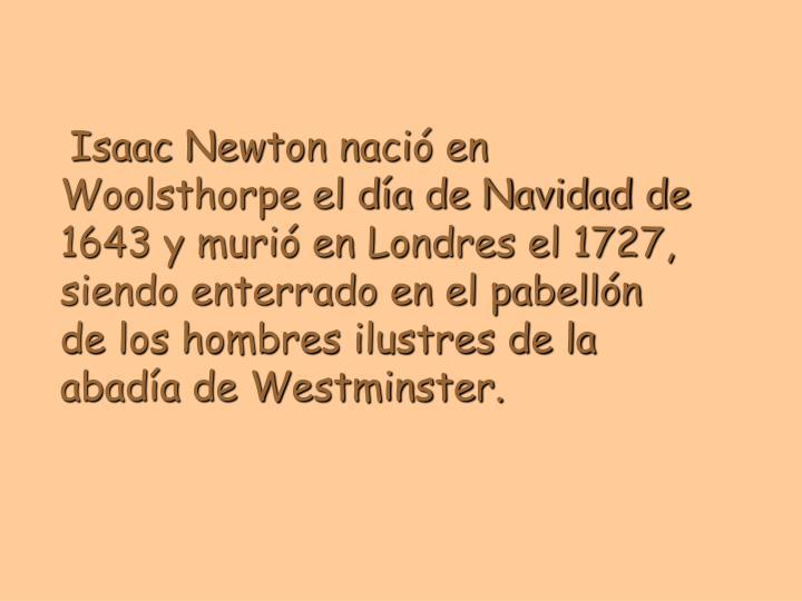 Isaac Newton nació en Woolsthorpe el día de Navidad de 1643 y murió en Londres el 1727, siendo enterrado en el pabellón de los hombres ilustres de la abadía de Westminster.