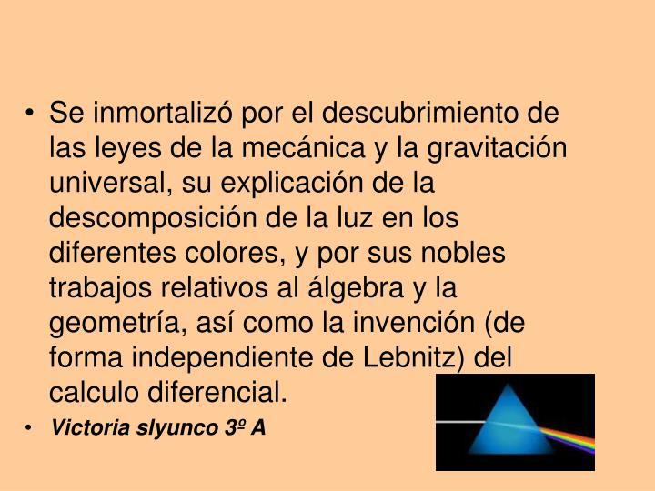Se inmortalizó por el descubrimiento de las leyes de la mecánica y la gravitación universal, su explicación de la descomposición de la luz en los diferentes colores, y por sus nobles trabajos relativos al álgebra y la geometría, así como la invención (de forma independiente de Lebnitz) del calculo diferencial.