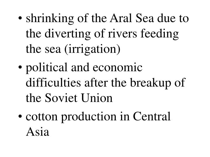 shrinking of the Aral Sea due to the diverting of rivers feeding the sea (irrigation)