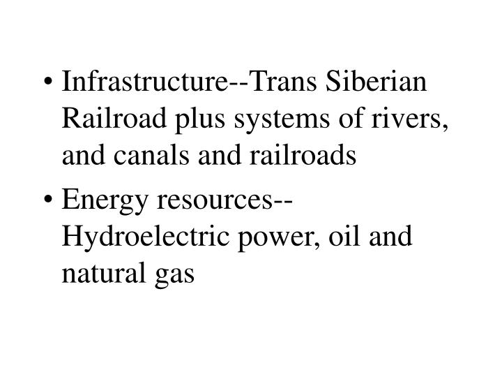 Infrastructure--Trans Siberian Railroad plus systems of rivers, and canals and railroads