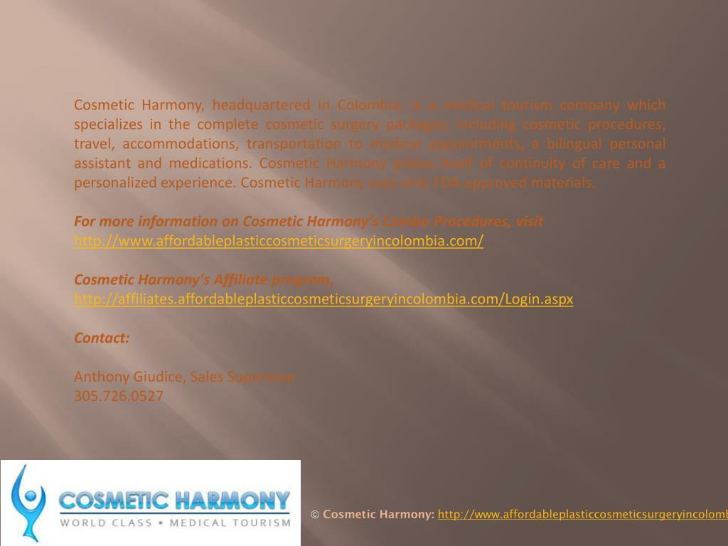 Cosmetic Harmony, headquartered in Colombia, is a medical tourism company which specializes in the complete cosmetic surgery packages, including cosmetic procedures, travel, accommodations, transportation to medical appointments, a bilingual personal assistant and medications. Cosmetic Harmony prides itself of continuity of care and a personalized experience. Cosmetic Harmony uses only FDA-approved materials.