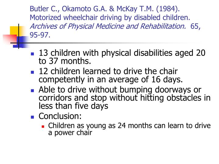 Butler C., Okamoto G.A. & McKay T.M. (1984).  Motorized wheelchair driving by disabled children.
