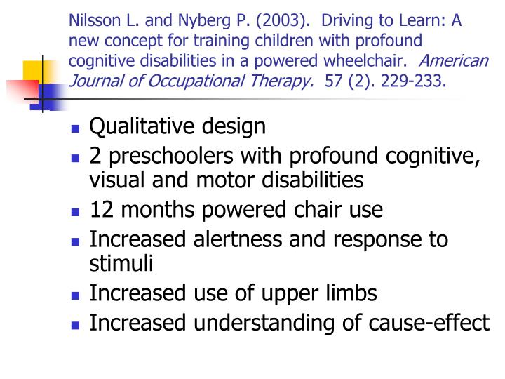 Nilsson L. and Nyberg P. (2003).  Driving to Learn: A new concept for training children with profound cognitive disabilities in a powered wheelchair.