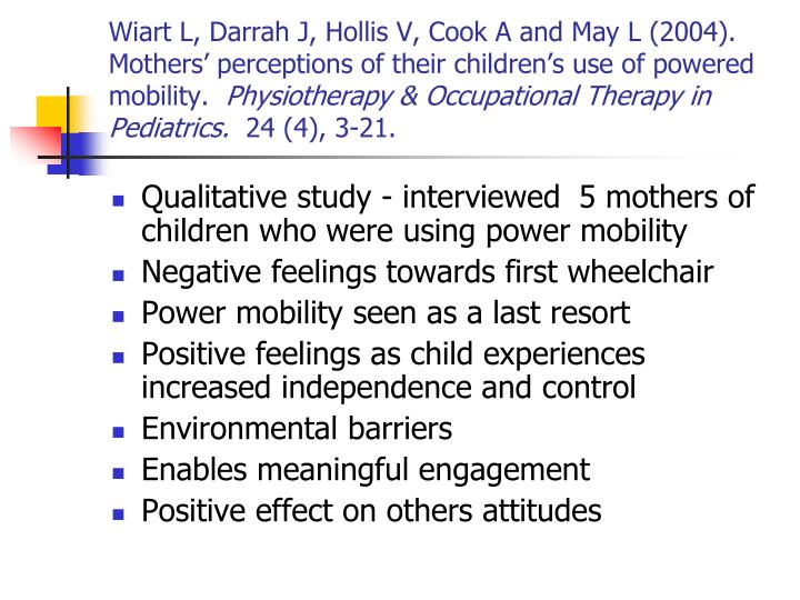Wiart L, Darrah J, Hollis V, Cook A and May L (2004).  Mothers' perceptions of their children's use of powered mobility.