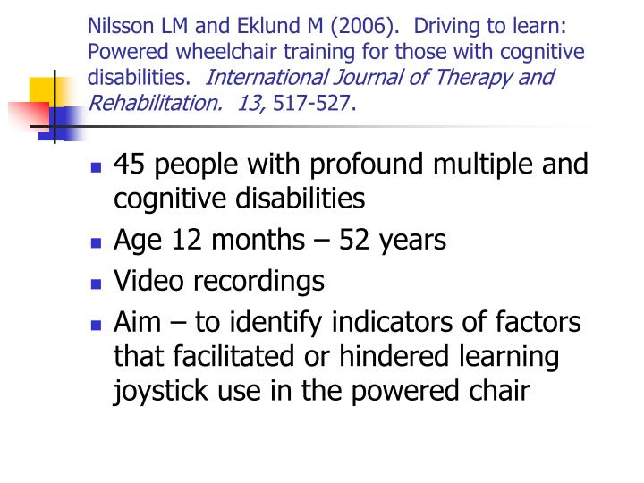 Nilsson LM and Eklund M (2006).  Driving to learn: Powered wheelchair training for those with cognitive disabilities.