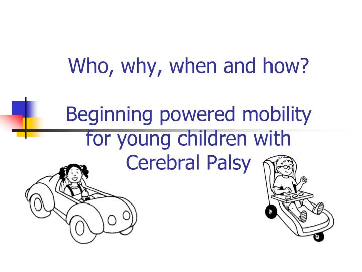 Who why when and how beginning powered mobility for young children with cerebral palsy