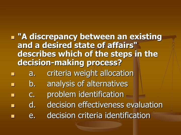 """A discrepancy between an existing and a desired state of affairs"" describes which of the steps in the decision-making process?"