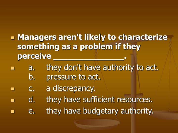 Managers aren't likely to characterize something as a problem if they perceive ______________.