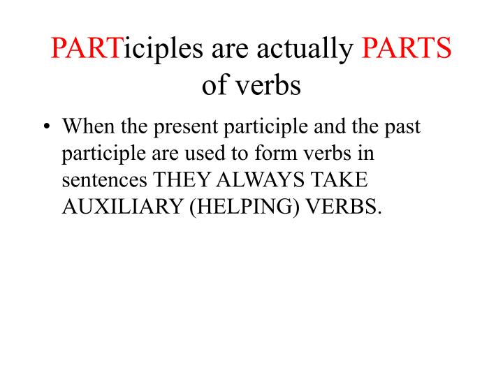 Part iciples are actually parts of verbs
