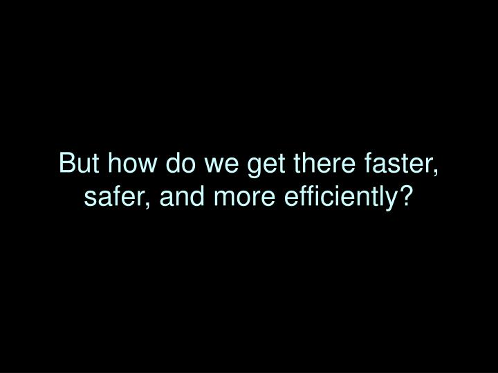 But how do we get there faster, safer, and more efficiently?