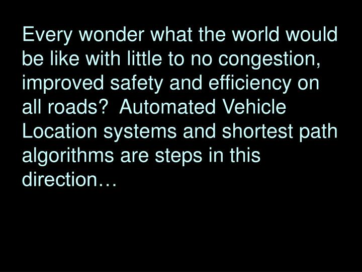 Every wonder what the world would be like with little to no congestion, improved safety and efficiency on all roads?  Automated Vehicle Location systems and shortest path algorithms are steps in this direction…
