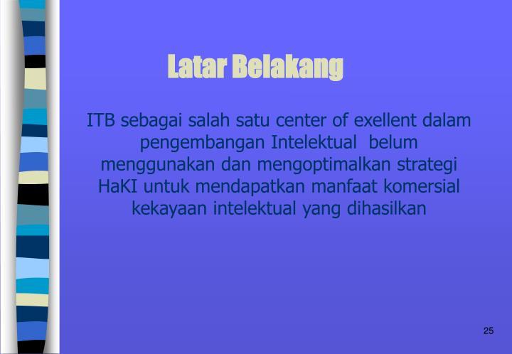 ITB sebagai salah satu center of exellent dalam pengembangan Intelektual  belum menggunakan dan mengoptimalkan strategi HaKI untuk mendapatkan manfaat komersial kekayaan intelektual yang dihasilkan
